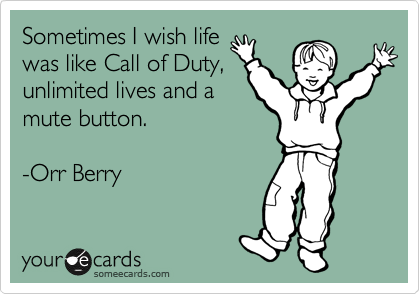 Sometimes I wish life was like Call of Duty, unlimited lives and a mute button.  -Orr Berry