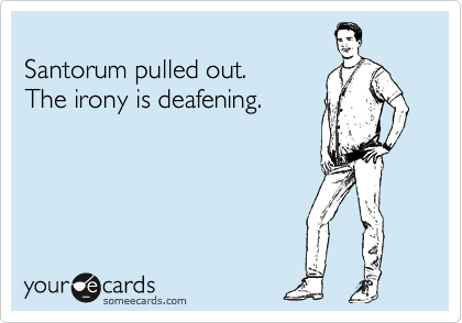 Santorum pulled out. The irony is deafening.