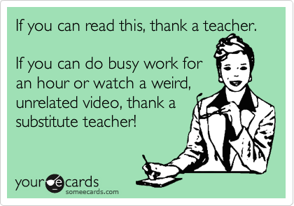 If you can read this, thank a teacher.   If you can do busy work for  an hour or watch a weird, unrelated video, thank a  substitute teacher!