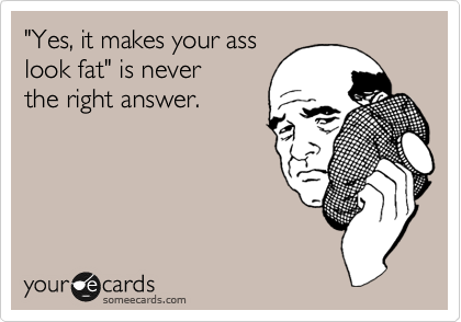 """""""Yes, it makes your ass look fat"""" is never the right answer."""