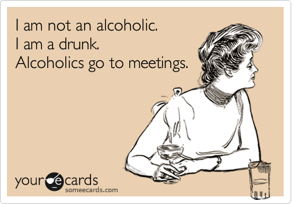 I am not an alcoholic. I am a drunk. Alcoholics go to meetings.