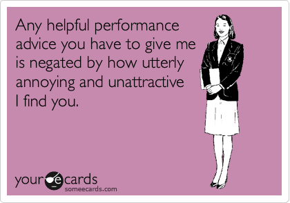 Any helpful performance advice you have to give me is negated by how utterly annoying and unattractive I find you.