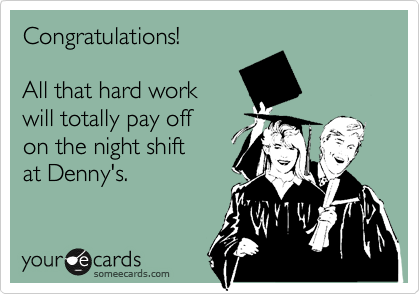 Congratulations!  All that hard work will totally pay off on the night shift at Denny's.