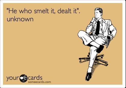 """""""He who smelt it, dealt it"""". unknown"""