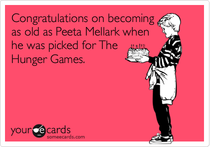 Congratulations on becoming as old as Peeta Mellark when he was picked for The Hunger Games.