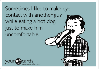 Sometimes I like to make eye contact with another guy while eating a hot dog, just to make him uncomfortable.