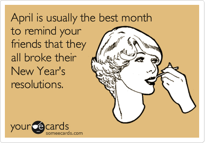 April is usually the best month to remind your friends that they all broke their New Year's resolutions.