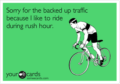 Sorry for the backed up traffic because I like to ride during rush hour.