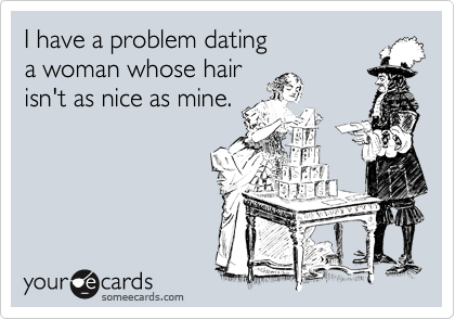 I have a problem dating  a woman whose hair  isn't as nice as mine.