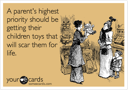 A parent's highest priority should be getting their children toys that will scar them for life.