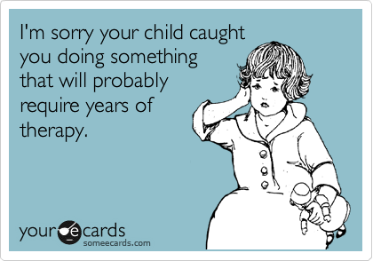 I'm sorry your child caught you doing something that will probably require years of therapy.