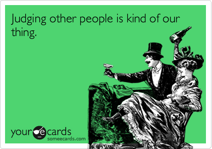 Judging other people is kind of our thing.