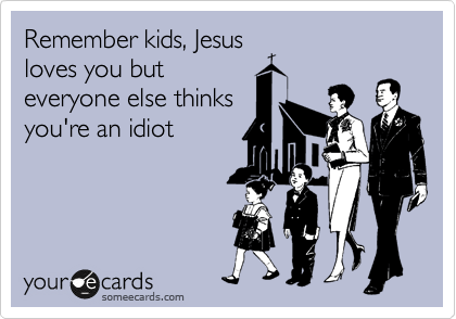 Remember kids, Jesus loves you but everyone else thinks you're an idiot