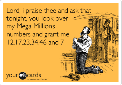 Lord, i praise thee and ask that tonight, you look over my Mega Millions numbers and grant me 12,17,23,34,46 and 7