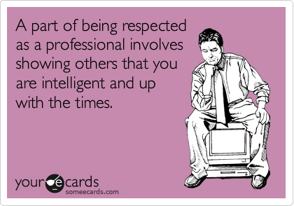 A part of being respected  as a professional involves showing others that you are intelligent and up with the times.
