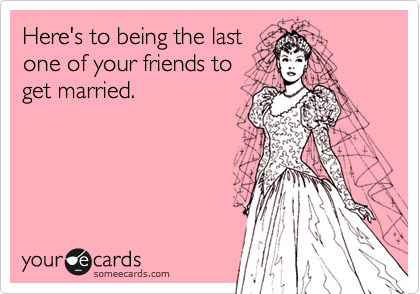 Here's to being the last one of your friends to get married.