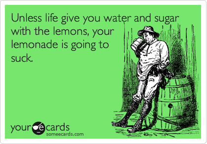 Unless life give you water and sugar with the lemons, your lemonade is going to suck.