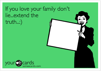 If you love your family don't lie...extend the truth...:%29