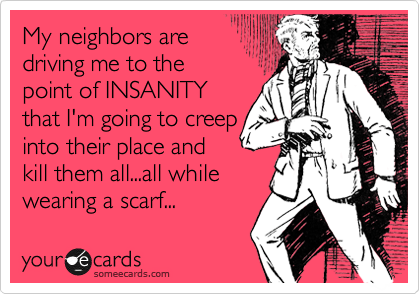 My neighbors are  driving me to the point of INSANITY that I'm going to creep into their place and kill them all...all while wearing a scarf...