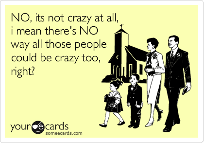 NO, its not crazy at all, i mean there's NO way all those people could be crazy too, right?