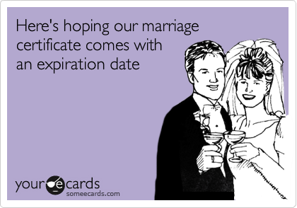 Here's hoping our marriage certificate comes with an expiration date