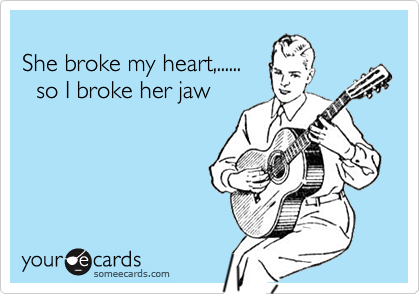 She broke my heart,......   so I broke her jaw