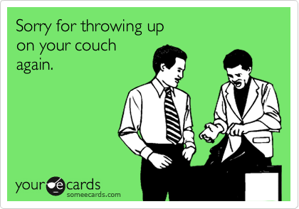 Sorry for throwing up  on your couch  again.