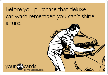 Before you purchase that deluxe car wash remember, you can't shine a turd.