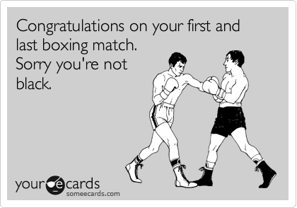 Congratulations on your first and last boxing match. Sorry you're not black.