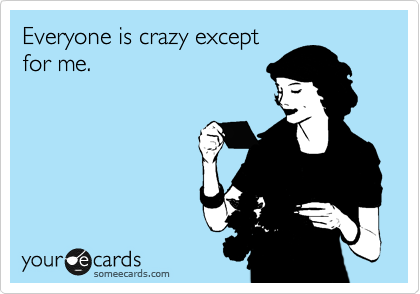 Everyone is crazy except for me.