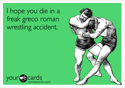 I hope you die in a freak greco roman wrestling accident.