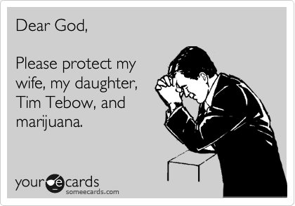 Dear God,  Please protect my wife, my daughter, Tim Tebow, and marijuana.