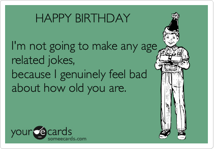 HAPPY BIRTHDAY  I'm not going to make any age related jokes, because I genuinely feel bad about how old you are.