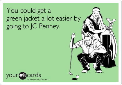 You could get a green jacket a lot easier by going to JC Penney.