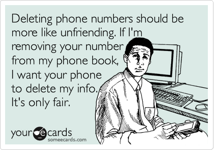 Deleting phone numbers should be more like unfriending. If I'm removing your number from my phone book,  I want your phone to delete my info. It's only fair.