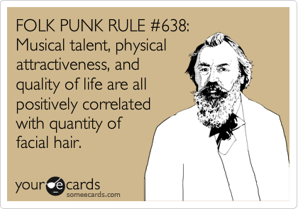 FOLK PUNK RULE %23638: Musical talent, physical attractiveness, and quality of life are all positively correlated with quantity of facial hair.