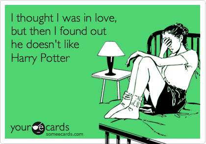 I thought I was in love,  but then I found out  he doesn't like Harry Potter