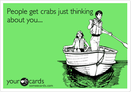 People get crabs just thinking about you....