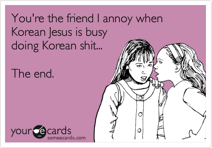 You're the friend I annoy when Korean Jesus is busy doing Korean shit...   The end.
