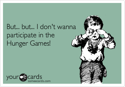 But... but... I don't wanna participate in the Hunger Games!