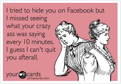 I tried to hide you on Facebook but I missed seeing what your crazy ass was saying every 10 minutes.  I guess I can't quit you afterall.