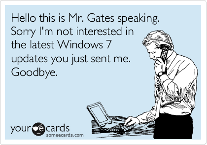 Hello this is Mr. Gates speaking. Sorry I'm not interested in   the latest Windows 7 updates you just sent me. Goodbye.
