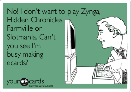 No! I don't want to play Zynga, Hidden Chronicles,  Farmville or Slotmania. Can't you see I'm  busy making ecards?