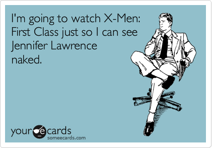 I'm going to watch X-Men: First Class just so I can see Jennifer Lawrence naked.
