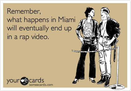 Remember, what happens in Miami will eventually end up in a rap video.