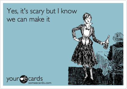 Yes, it's scary but I know we can make it