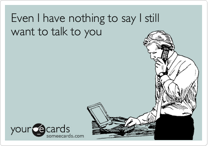 Even I have nothing to say I still want to talk to you