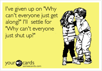 """I've given up on """"Why can't everyone just get along?"""" I'll  settle for """"Why can't everyone just shut up?"""""""