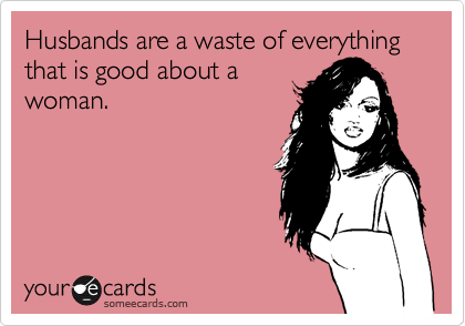Husbands are a waste of everything that is good about a woman.