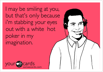 I may be smiling at you, but that's only because i'm stabbing your eyes  out with a white  hot poker in my  imagination.